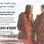 www.newlooklistens.co.uk New Look Customer Satisfaction Survey £250/€300 New Look Gift Card